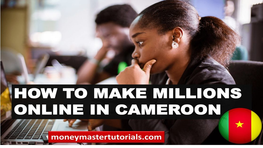 How to make millions online in Cameroon